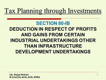 CA. Rajat Mohan B.Com(H),ACA, ACS, DISA 1 Tax Planning through Investments SECTION 80-IB DEDUCTION IN RESPECT OF PROFITS AND GAINS FROM CERTAIN INDUSTRIAL.