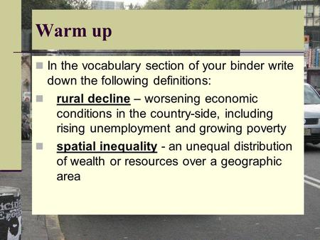 Warm up In the vocabulary section of your binder write down the following definitions: rural decline – worsening economic conditions in the country-side,