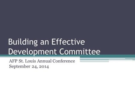 Building an Effective Development Committee AFP St. Louis Annual Conference September 24, 2014.