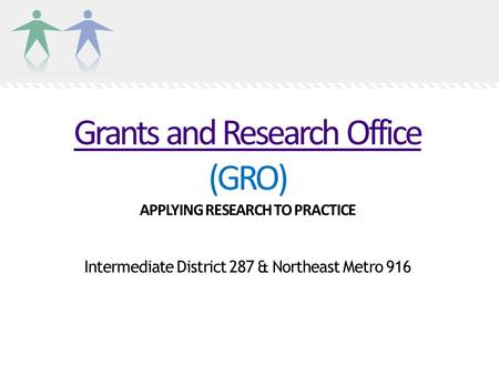 Grants and Research Office Grants and Research Office (GRO) APPLYING RESEARCH TO PRACTICE Intermediate District 287 & Northeast Metro 916.