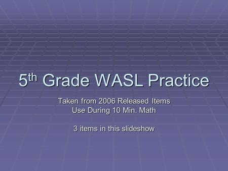 5 th Grade WASL Practice Taken from 2006 Released Items Use During 10 Min. Math 3 items in this slideshow.