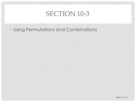 SECTION 10-3 Using Permutations and Combinations Slide 10-3-1.