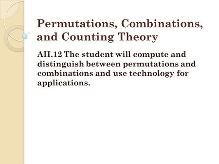 Permutations, Combinations, and Counting Theory AII.12 The student will compute and distinguish between permutations and combinations and use technology.