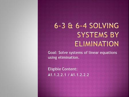 Goal: Solve systems of linear equations using elimination. Eligible Content: A1.1.2.2.1 / A1.1.2.2.2.