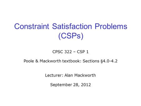 Constraint Satisfaction Problems (CSPs) CPSC 322 – CSP 1 Poole & Mackworth textbook: Sections §4.0-4.2 Lecturer: Alan Mackworth September 28, 2012.