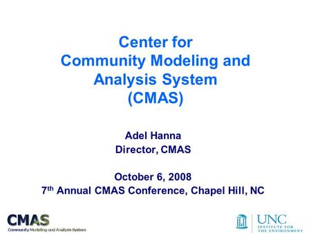 Center for Community Modeling and Analysis System (CMAS) Adel Hanna Director, CMAS October 6, 2008 7 th Annual CMAS Conference, Chapel Hill, NC.