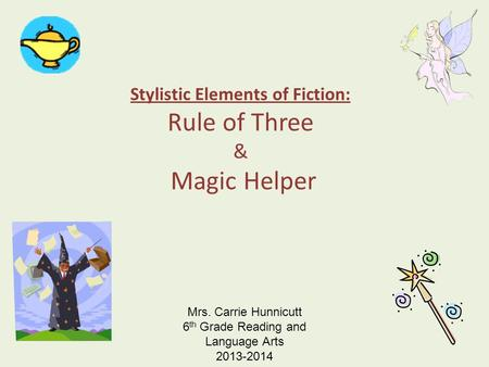 Stylistic Elements of Fiction: Rule of Three & Magic Helper Mrs. Carrie Hunnicutt 6 th Grade Reading and Language Arts 2013-2014.