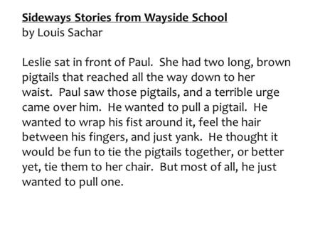 Sideways Stories from Wayside School by Louis Sachar Leslie sat in front of Paul. She had two long, brown pigtails that reached all the way down to her.