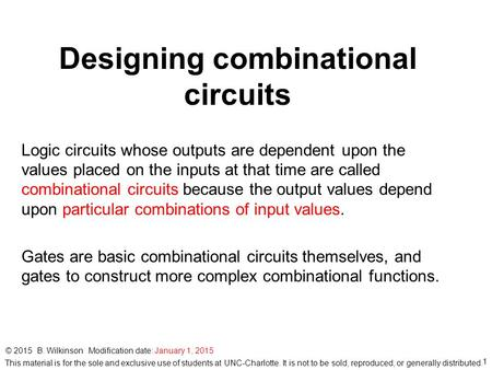 1 © 2015 B. Wilkinson Modification date: January 1, 2015 Designing combinational circuits Logic circuits whose outputs are dependent upon the values placed.
