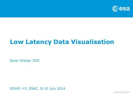 Low Latency Data Visualisation Solar Orbiter SOC SOWG #5, ESAC, 8-10 July 2014.