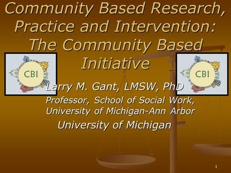 1 Community Based Research, Practice and Intervention: The Community Based Initiative Larry M. Gant, LMSW, PhD Professor, School of Social Work, University.