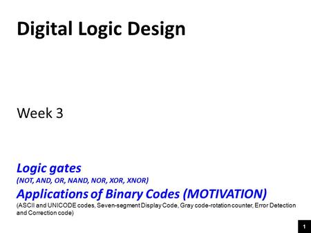 1 Digital Logic Design Week 3 Logic gates (NOT, AND, OR, NAND, NOR, XOR, XNOR) Applications of Binary Codes (MOTIVATION) (ASCII and UNICODE codes, Seven-segment.