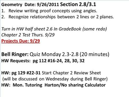 Geometry Date: 9/26/2011 Section 2.8/3.1 1.Review writing proof concepts using angles. 2.Recognize relationships between 2 lines or 2 planes. Turn in HW.