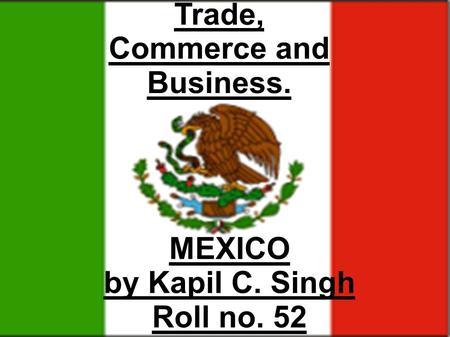 MEXICO by Kapil C. Singh Roll no. 52 Trade, Commerce and Business.