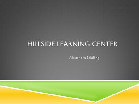 HILLSIDE LEARNING CENTER Alexandra Schilling. MISSION STATEMENT  Hillside Family of Agencies provides individualized health, education, and human services.