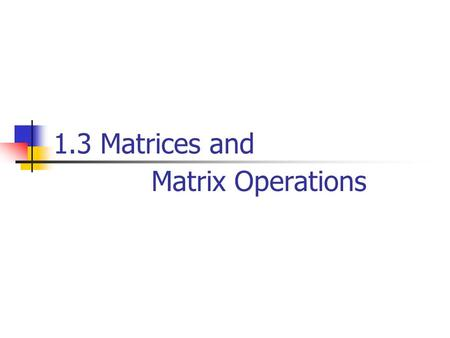 1.3 Matrices and Matrix Operations. Definition A matrix is a rectangular array of numbers. The numbers in the array are called the entries in the matrix.