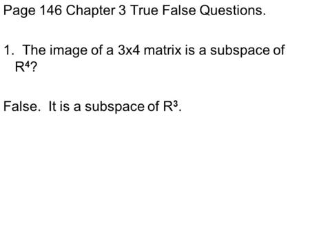 Page 146 Chapter 3 True False Questions. 1. The image of a 3x4 matrix is a subspace of R 4 ? False. It is a subspace of R 3.