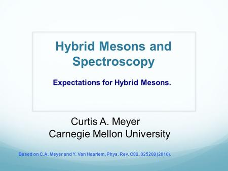 Hybrid Mesons and Spectroscopy Curtis A. Meyer Carnegie Mellon University Based on C.A. Meyer and Y. Van Haarlem, Phys. Rev. C82, 025208 (2010). Expectations.