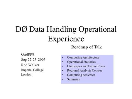 DØ Data Handling Operational Experience GridPP8 Sep 22-23, 2003 Rod Walker Imperial College London Computing Architecture Operational Statistics Challenges.
