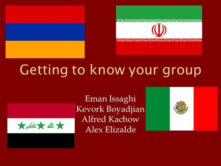 Getting to know your group Eman Issaghi Kevork Boyadjian Alfred Kachow Alex Elizalde.