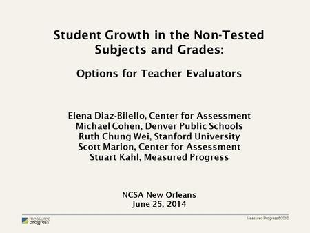 Measured Progress ©2012 Student Growth in the Non-Tested Subjects and Grades: Options for Teacher Evaluators Elena Diaz-Bilello, Center for Assessment.