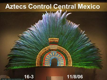 Aztecs Control Central Mexico 16-311/8/06. The Valley of Mexico Valley of Mexico provides fertile home for several powerful cultures Teotihuacán - major.