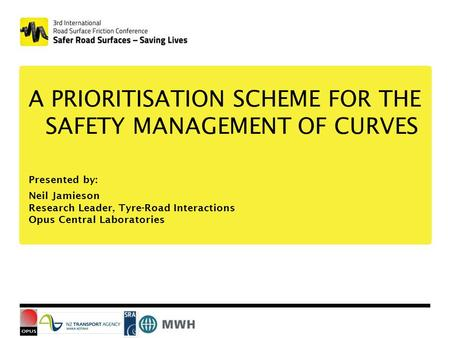 A PRIORITISATION SCHEME FOR THE SAFETY MANAGEMENT OF CURVES Presented by: Neil Jamieson Research Leader, Tyre-Road Interactions Opus Central Laboratories.