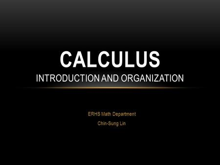 ERHS Math Department Chin-Sung Lin CALCULUS INTRODUCTION AND ORGANIZATION.