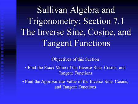 Sullivan Algebra and Trigonometry: Section 7.1 The Inverse Sine, Cosine, and Tangent Functions Objectives of this Section Find the Exact Value of the Inverse.