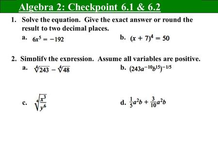 Algebra 2: Checkpoint 6.1 & 6.2 1.Solve the equation. Give the exact answer or round the result to two decimal places. a. b. 2. Simplify the expression.
