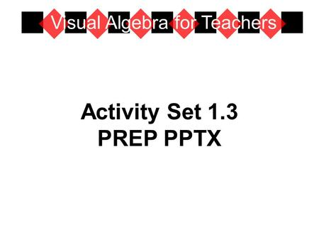 Activity Set 1.3 PREP PPTX Visual Algebra for Teachers.