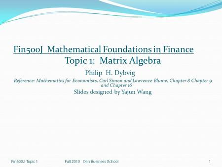 Fin500J Mathematical Foundations in Finance Topic 1: Matrix Algebra Philip H. Dybvig Reference: Mathematics for Economists, Carl Simon and Lawrence Blume,