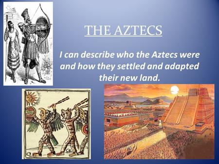 THE AZTECS I can describe who the Aztecs were and how they settled and adapted their new land.