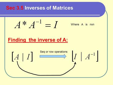 Sec 3.5 Inverses of Matrices Where A is nxn Finding the inverse of A: Seq or row operations.