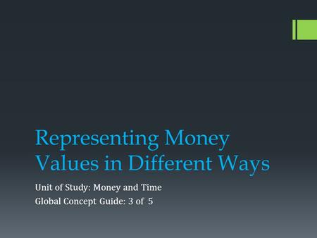 Representing Money Values in Different Ways Unit of Study: Money and Time Global Concept Guide: 3 of 5.