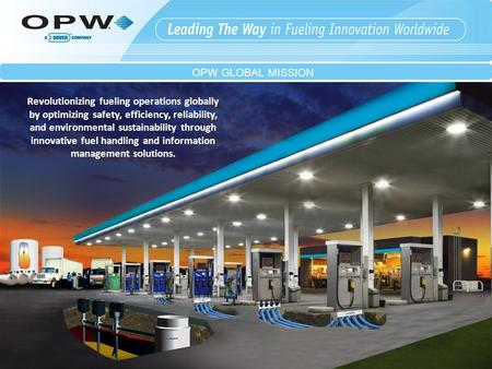 OPW GLOBAL MISSION Revolutionizing fueling operations globally by optimizing safety, efficiency, reliability, and environmental sustainability through.