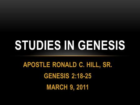 APOSTLE RONALD C. HILL, SR. GENESIS 2:18-25 MARCH 9, 2011 STUDIES IN GENESIS.
