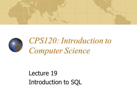 CPS120: Introduction to Computer Science Lecture 19 Introduction to SQL.