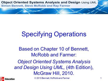 © 2010 Bennett, McRobb and Farmer1 Specifying Operations Based on Chapter 10 of Bennett, McRobb and Farmer: Object Oriented Systems Analysis and Design.