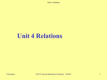 Unit Unit 04 Relations IT DisiciplineITD1111 Discrete Mathematics & Statistics STDTLP1 Unit 4 Relations.