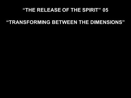"""THE RELEASE OF THE SPIRIT"" 05 ""TRANSFORMING BETWEEN THE DIMENSIONS"""