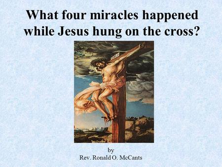 What four miracles happened while Jesus hung on the cross? by Rev. Ronald O. McCants.