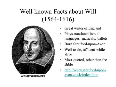 Well-known Facts about Will (1564-1616) Great writer of England Plays translated into all languages, musicals, ballets Born Stratford-upon-Avon Well-to-do,