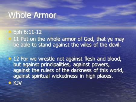 Whole Armor Eph 6:11-12 Eph 6:11-12 11 Put on the whole armor of God, that ye may be able to stand against the wiles of the devil. 11 Put on the whole.