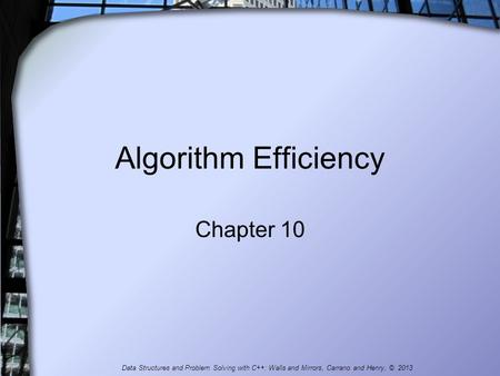 Algorithm Efficiency Chapter 10 Data Structures and Problem Solving with C++: Walls and Mirrors, Carrano and Henry, © 2013.