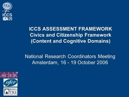 ICCS ASSESSMENT FRAMEWORK Civics and Citizenship Framework (Content and Cognitive Domains) National Research Coordinators Meeting Amsterdam, 16 - 19 October.