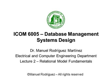 ICOM 6005 – Database Management Systems Design Dr. Manuel Rodríguez Martínez Electrical and Computer Engineering Department Lecture 2 – Relational Model.