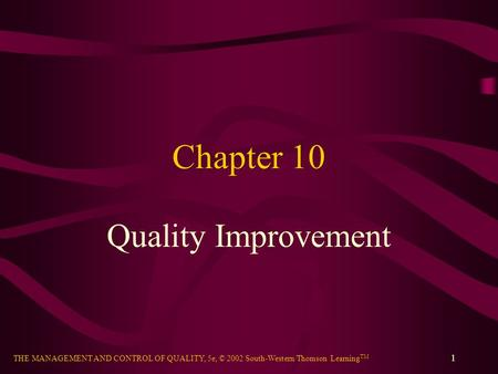 THE MANAGEMENT AND CONTROL OF QUALITY, 5e, © 2002 South-Western/Thomson Learning TM 1 Chapter 10 Quality Improvement.