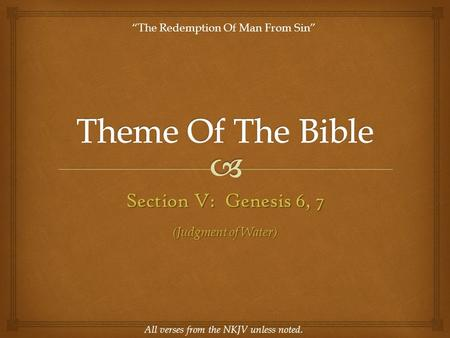 "Section V: Genesis 6, 7 All verses from the NKJV unless noted. ""The Redemption Of Man From Sin"" (Judgment of Water)"
