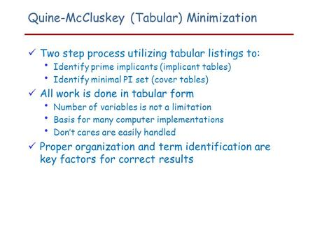 Quine-McCluskey (Tabular) Minimization Two step process utilizing tabular listings to: Identify prime implicants (implicant tables) Identify minimal PI.